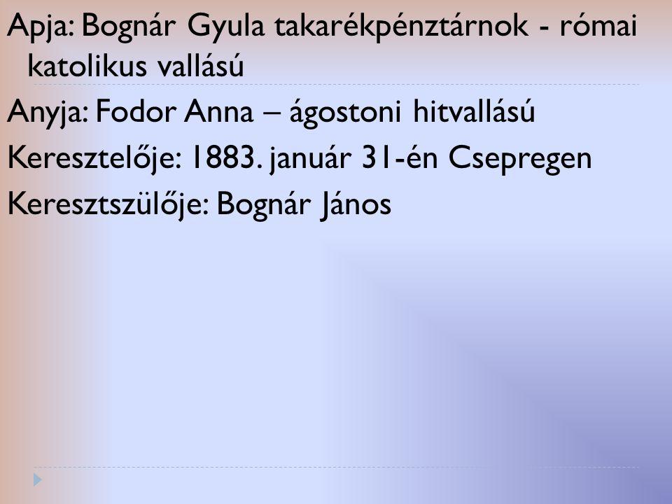 Apja: Bognár Gyula takarékpénztárnok - római katolikus vallású Anyja: Fodor Anna – ágostoni hitvallású Keresztelője: 1883. január 31-én Csepregen Kere