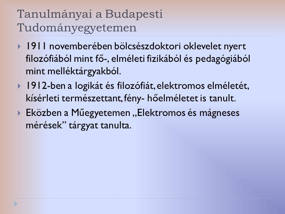 Tanulmányai a Budapesti Tudományegyetemen  1911 novemberében bölcsészdoktori oklevelet nyert filozófiából mint fő-, elméleti fizikából és pedagógiábó
