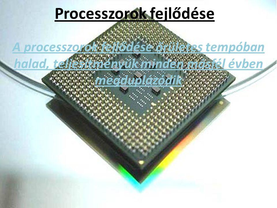 Processzorok fejlődése A processzorok fejlődése őrületes tempóban halad, teljesítményük minden másfél évben megduplázódik