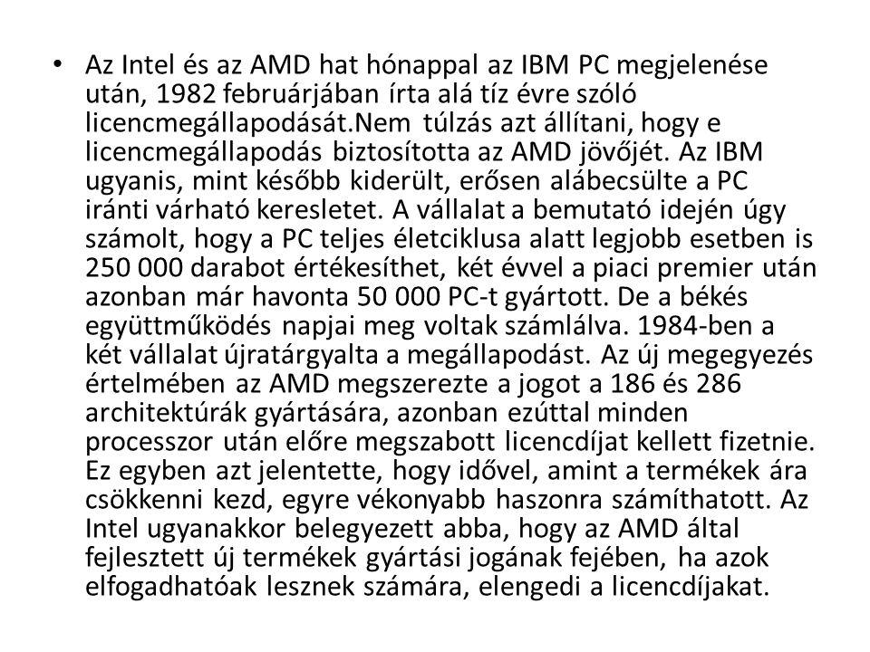 • Az Intel és az AMD hat hónappal az IBM PC megjelenése után, 1982 februárjában írta alá tíz évre szóló licencmegállapodását.Nem túlzás azt állítani,