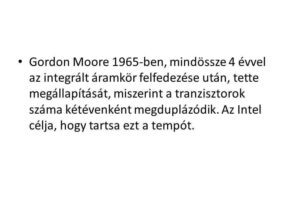 • Gordon Moore 1965-ben, mindössze 4 évvel az integrált áramkör felfedezése után, tette megállapítását, miszerint a tranzisztorok száma kétévenként me