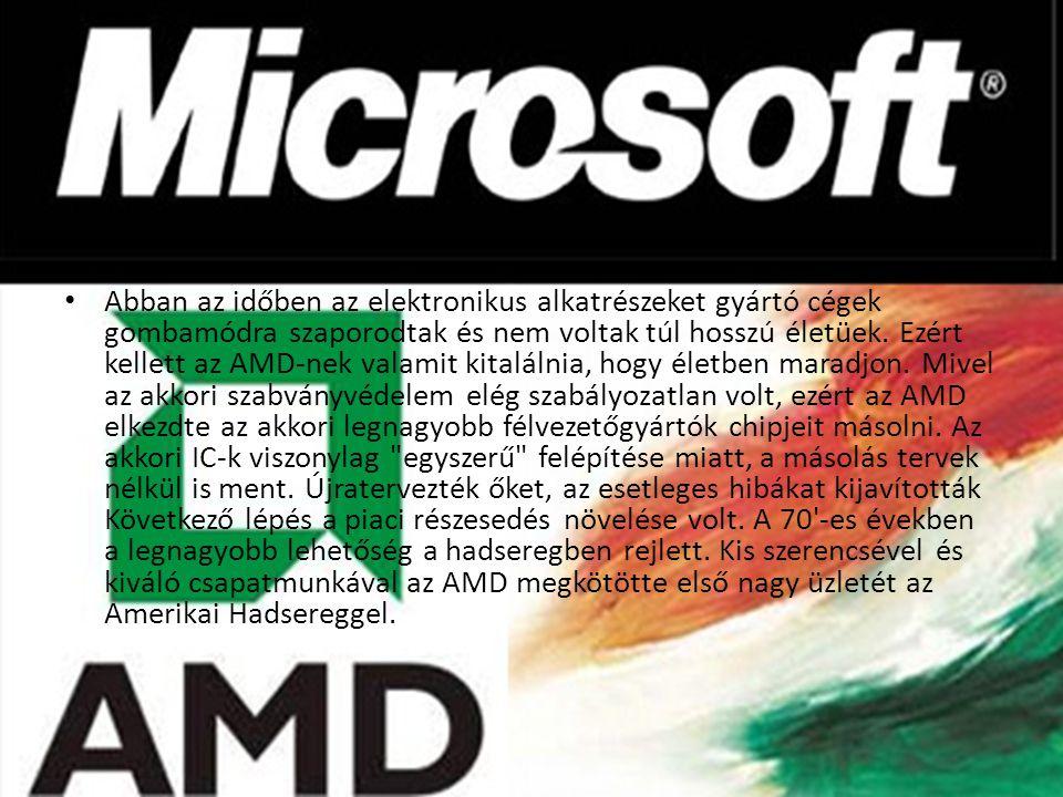 •A•Abban az időben az elektronikus alkatrészeket gyártó cégek gombamódra szaporodtak és nem voltak túl hosszú életüek. Ezért kellett az AMD-nek valami
