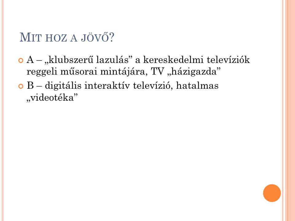 """M IT HOZ A JÖVŐ ? A – """"klubszerű lazulás"""" a kereskedelmi televíziók reggeli műsorai mintájára, TV """"házigazda"""" B – digitális interaktív televízió, hata"""
