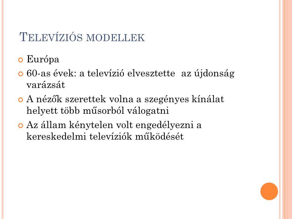 T ELEVÍZIÓS MODELLEK Európa 60-as évek: a televízió elvesztette az újdonság varázsát A nézők szerettek volna a szegényes kínálat helyett több műsorból válogatni Az állam kénytelen volt engedélyezni a kereskedelmi televíziók működését