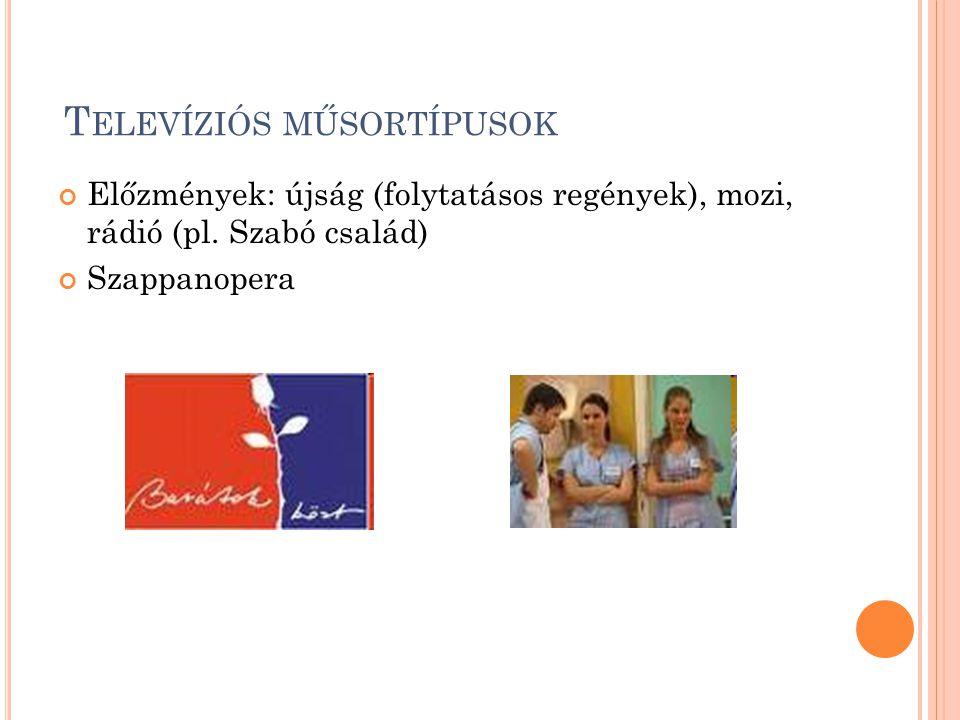 T ELEVÍZIÓS MŰSORTÍPUSOK Előzmények: újság (folytatásos regények), mozi, rádió (pl. Szabó család) Szappanopera