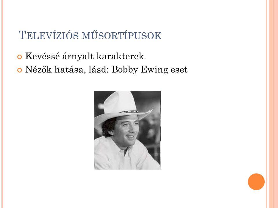 T ELEVÍZIÓS MŰSORTÍPUSOK Kevéssé árnyalt karakterek Nézők hatása, lásd: Bobby Ewing eset