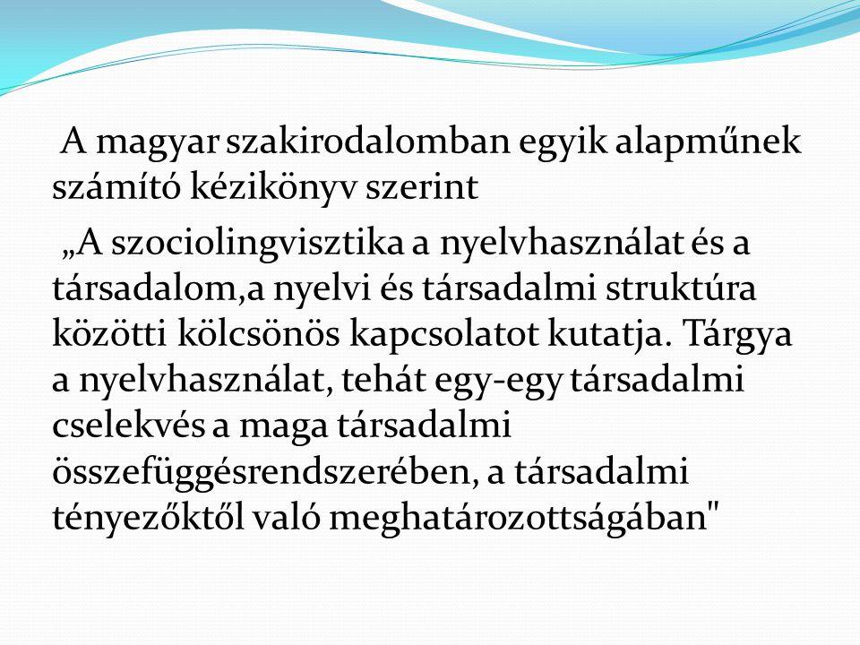 """A magyar szakirodalomban egyik alapműnek számító kézikönyv szerint """"A szociolingvisztika a nyelvhasználat és a társadalom,a nyelvi és társadalmi struk"""