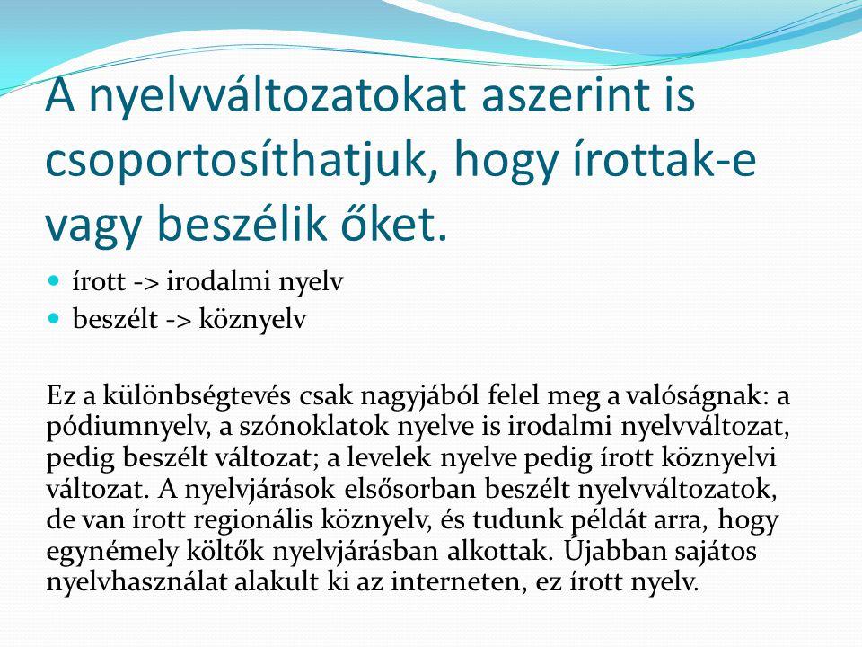 A nyelvváltozatokat aszerint is csoportosíthatjuk, hogy írottak-e vagy beszélik őket.  írott -> irodalmi nyelv  beszélt -> köznyelv Ez a különbségte
