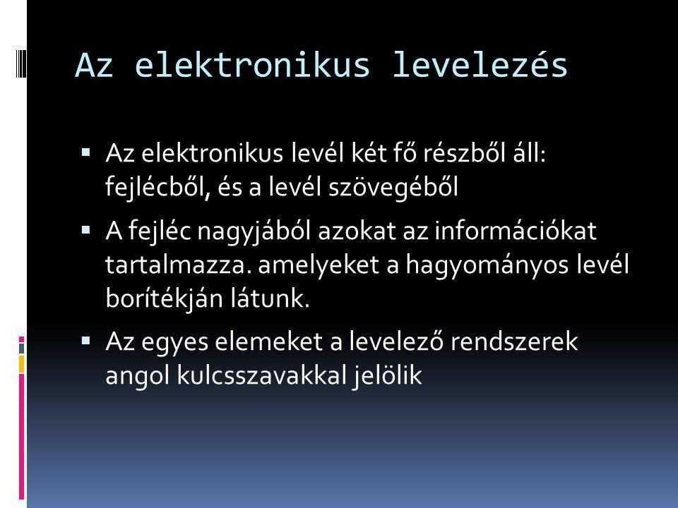Az elektronikus levelezés  Az elektronikus levél két fő részből áll: fejlécből, és a levél szövegéből  A fejléc nagyjából azokat az információkat ta