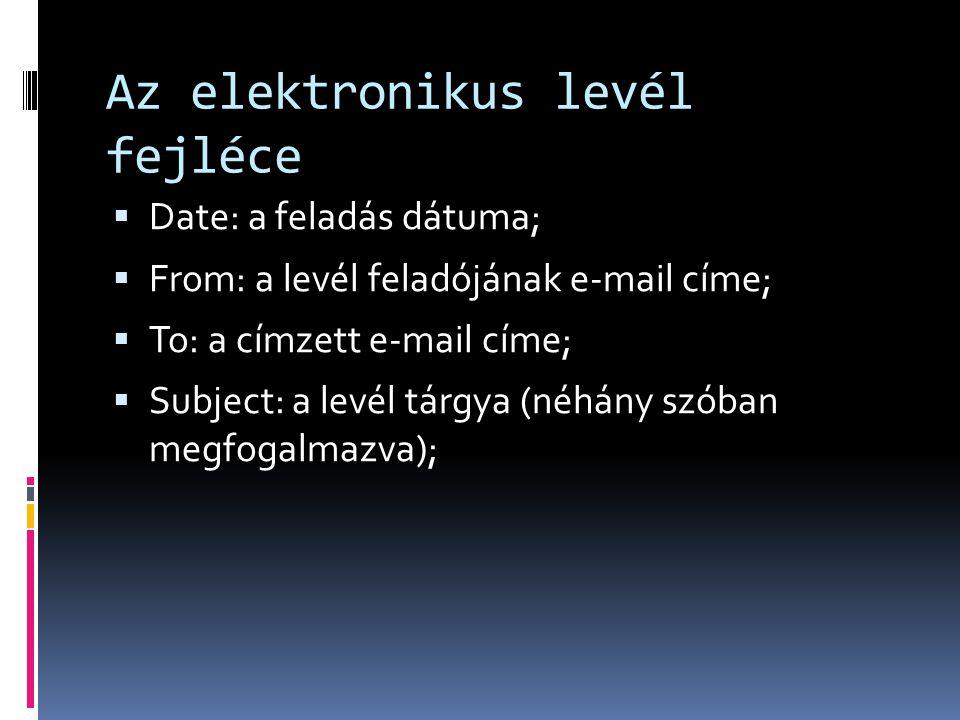 Az elektronikus levél fejléce  Date: a feladás dátuma;  From: a levél feladójának e-mail címe;  To: a címzett e-mail címe;  Subject: a levél tárgy