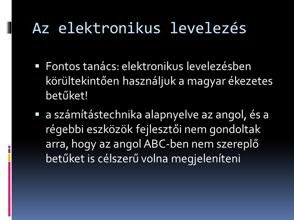 Az elektronikus levelezés  Fontos tanács: elektronikus levelezésben körültekintően használjuk a magyar ékezetes betűket!  a számítástechnika alapnye