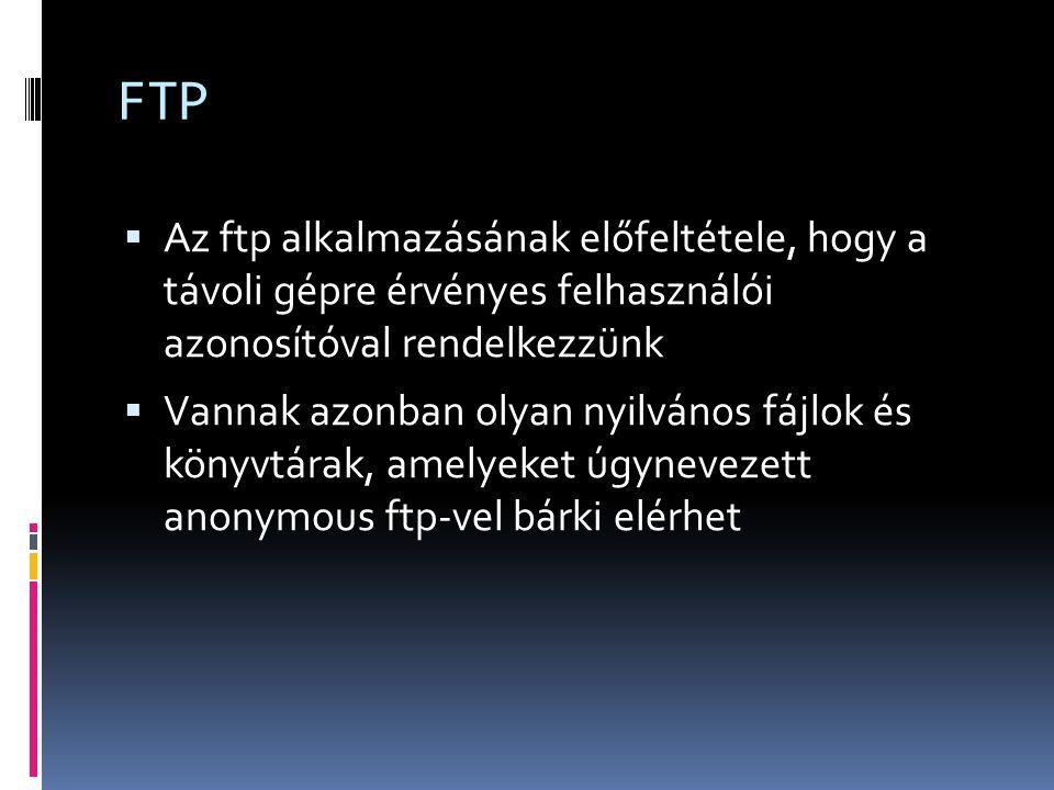FTP  Az ftp alkalmazásának előfeltétele, hogy a távoli gépre érvényes felhasználói azonosítóval rendelkezzünk  Vannak azonban olyan nyilvános fájlok