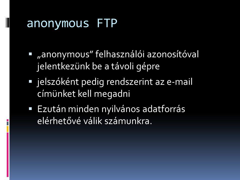 """anonymous FTP  """"anonymous"""" felhasználói azonosítóval jelentkezünk be a távoli gépre  jelszóként pedig rendszerint az e-mail címünket kell megadni """