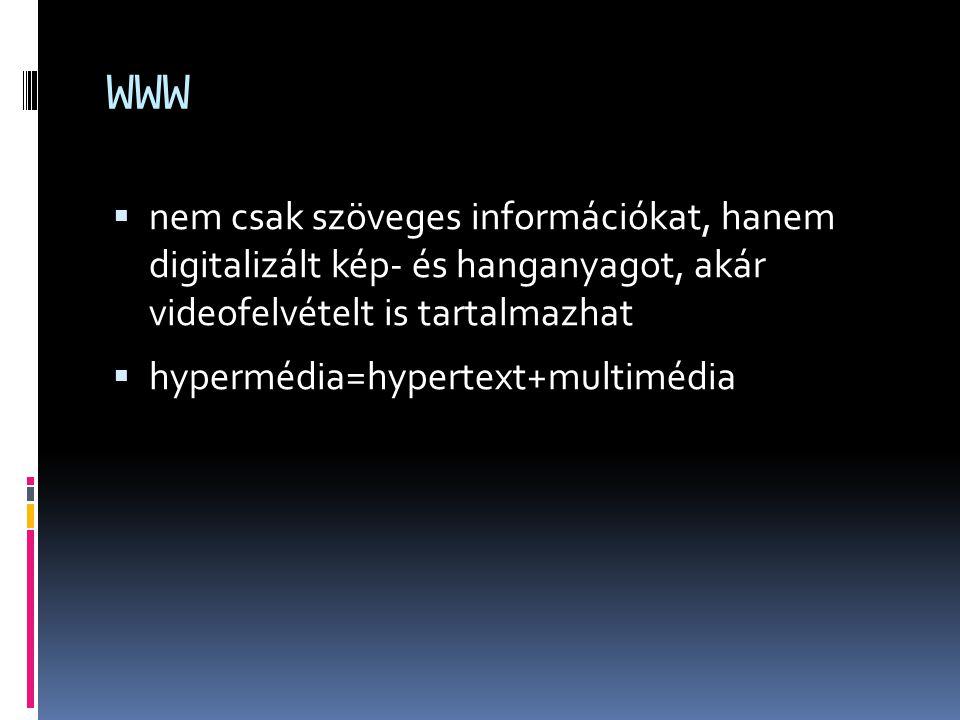 WWW  nem csak szöveges információkat, hanem digitalizált kép- és hanganyagot, akár videofelvételt is tartalmazhat  hypermédia=hypertext+multimédia