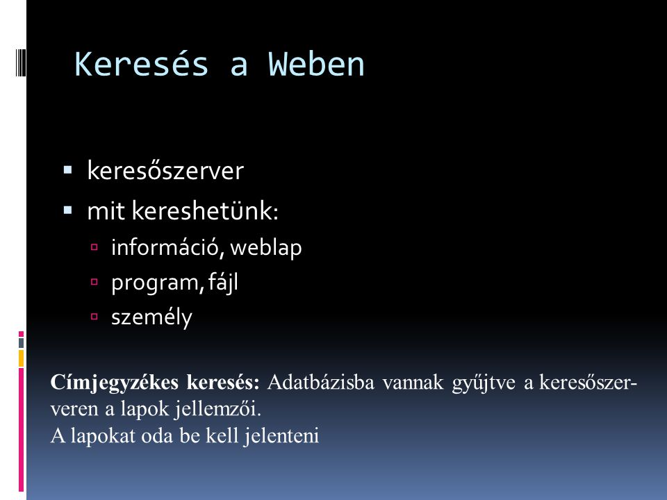 Keresés a Weben  keresőszerver  mit kereshetünk:  információ, weblap  program, fájl  személy Címjegyzékes keresés: Adatbázisba vannak gyűjtve a k