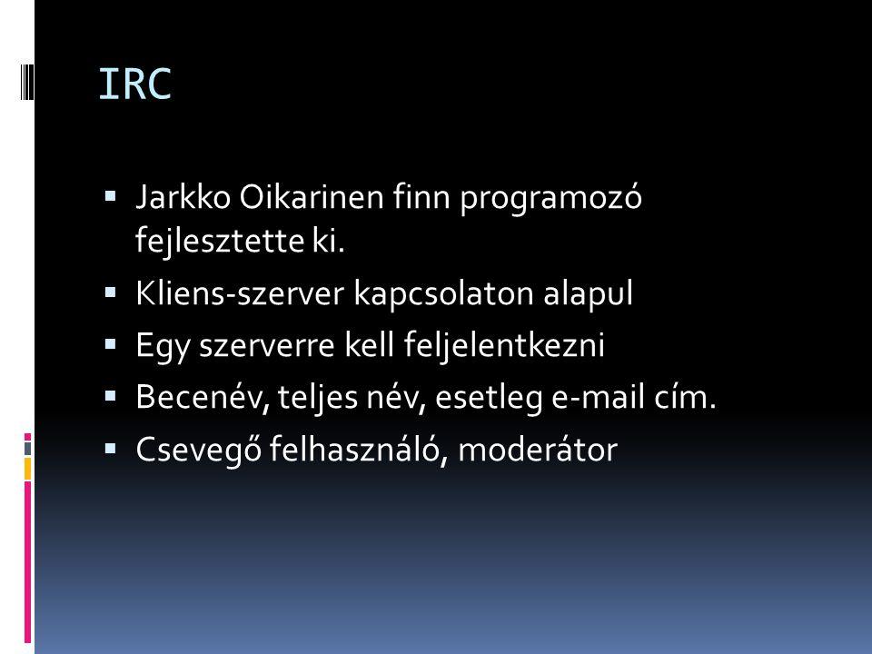 IRC  Jarkko Oikarinen finn programozó fejlesztette ki.  Kliens-szerver kapcsolaton alapul  Egy szerverre kell feljelentkezni  Becenév, teljes név,