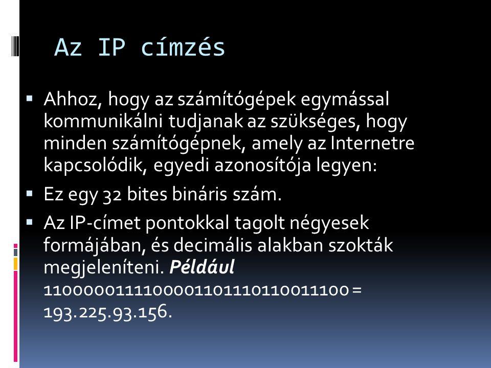 Az IP címzés  Ahhoz, hogy az számítógépek egymással kommunikálni tudjanak az szükséges, hogy minden számítógépnek, amely az Internetre kapcsolódik, e