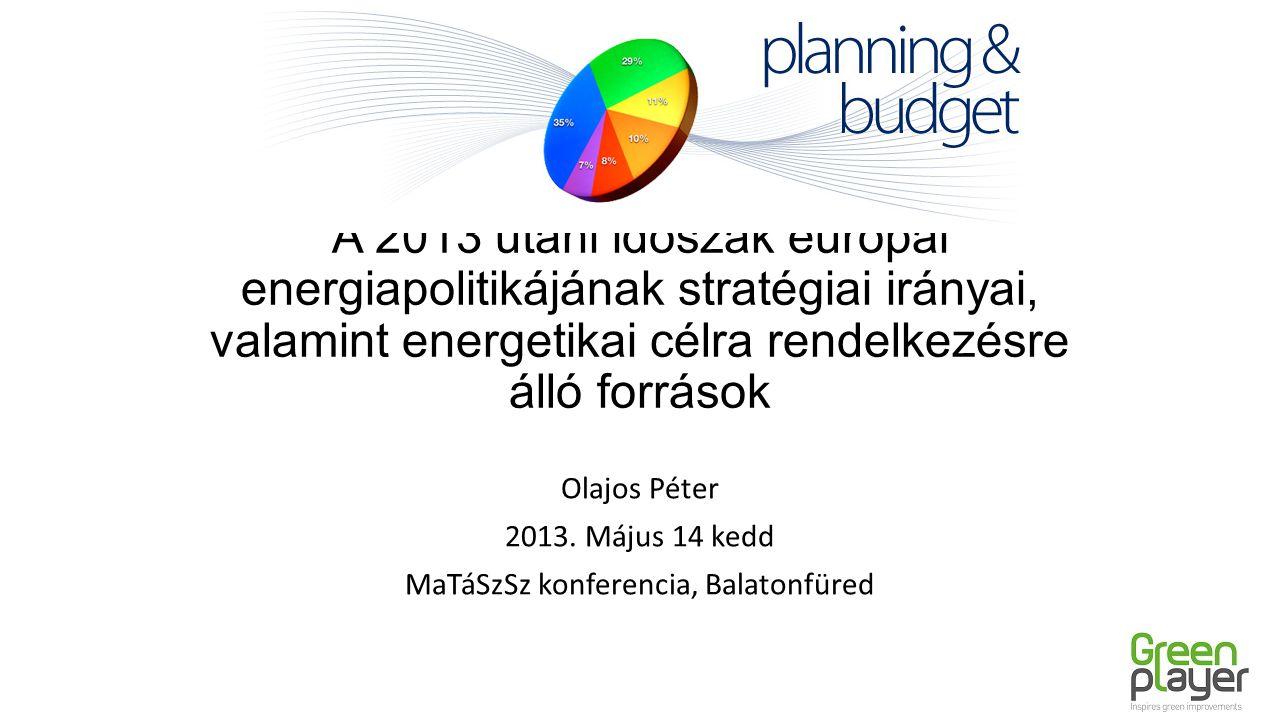 A 2013 utáni időszak európai energiapolitikájának stratégiai irányai, valamint energetikai célra rendelkezésre álló források Olajos Péter 2013. Május
