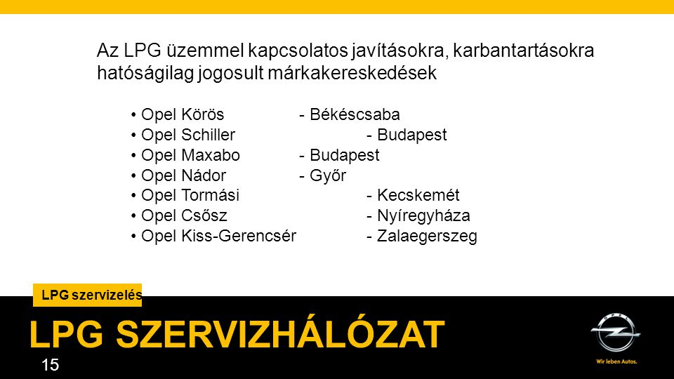 AGENDA. 15 LPG szervizelés LPG SZERVIZHÁLÓZAT Az LPG üzemmel kapcsolatos javításokra, karbantartásokra hatóságilag jogosult márkakereskedések • Opel K