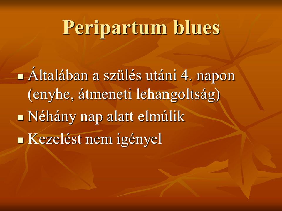 Peripartum blues  Általában a szülés utáni 4. napon (enyhe, átmeneti lehangoltság)  Néhány nap alatt elmúlik  Kezelést nem igényel