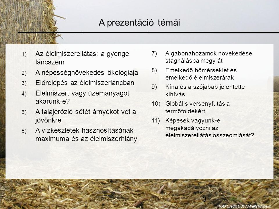 64 Egy stabilabb élelmiszerellátási rendszerhez vezető utak A keresleti oldalon szükséges lépések •A népességszám stabilizálása •A szegénység felszámolása •A túlzott húsfogyasztás csökkentése •A bioüzemanyag gyártásra adott engedélyek bevonása A kínálati oldalon szükséges lépések •A talajerózió elleni lépések •A vízhasznosítás hatékonyságának növelése •A hozamok maximális szintre való megemelése •Az éghajlat stabilizálása Photo Credit: iStockPhoto / Niko Vujevic Ha az élelmiszer egyenleg mindkét oldalán megtesszük a szükséges lépéseket, újra megemelhetjük a világ gabonakészleteit, és ezzel javíthatunk az élelmiszerbiztonságon.