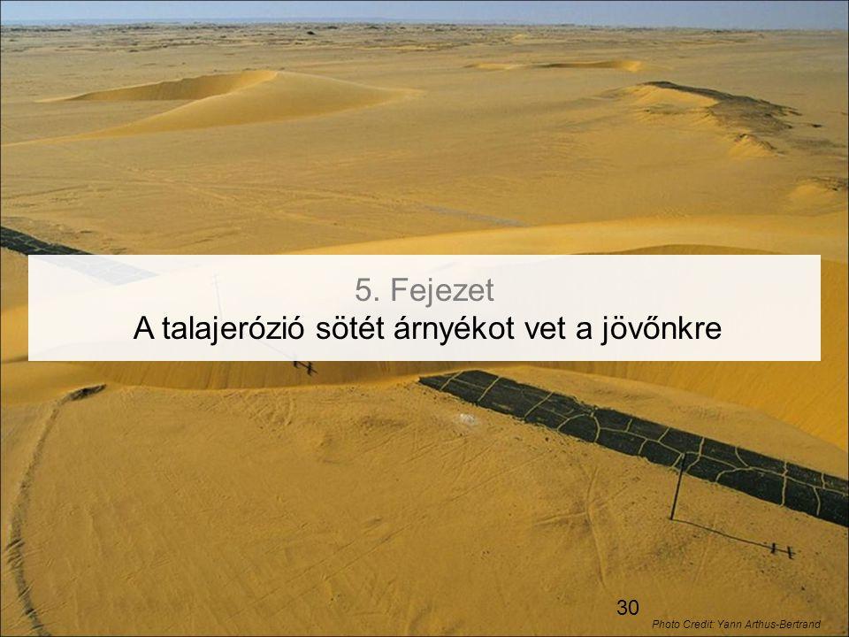 30 5. Fejezet A talajerózió sötét árnyékot vet a jövőnkre Photo Credit: Yann Arthus-Bertrand