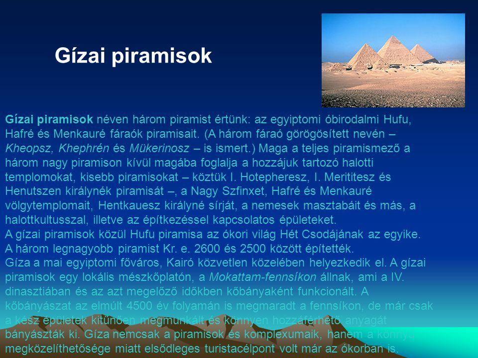 Gízai piramisok Gízai piramisok néven három piramist értünk: az egyiptomi óbirodalmi Hufu, Hafré és Menkauré fáraók piramisait. (A három fáraó görögös