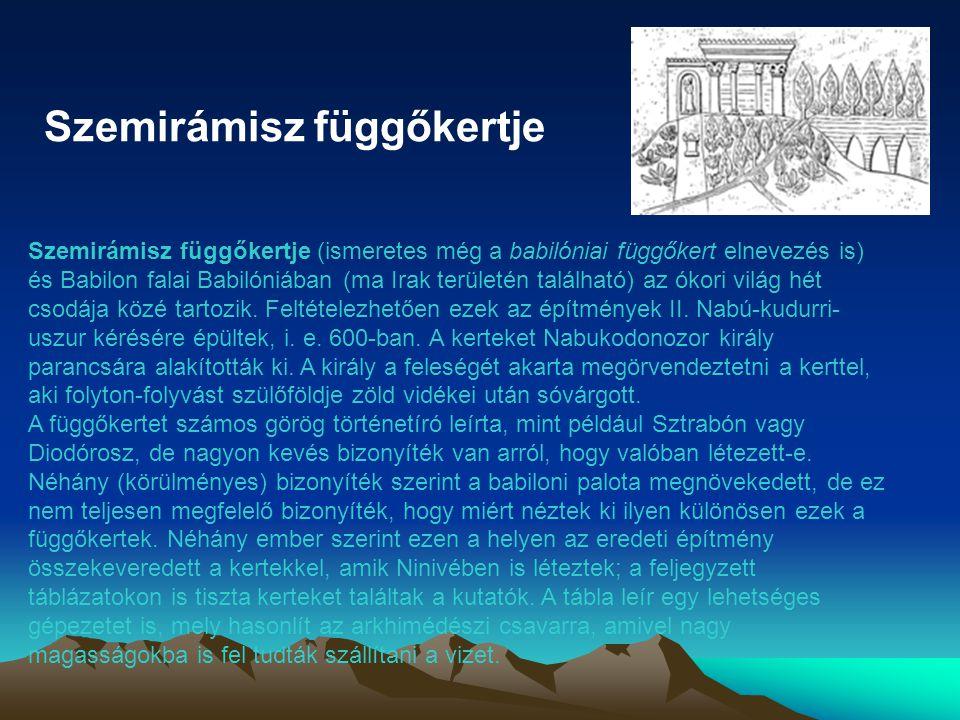 Szemirámisz függőkertje Szemirámisz függőkertje (ismeretes még a babilóniai függőkert elnevezés is) és Babilon falai Babilóniában (ma Irak területén található) az ókori világ hét csodája közé tartozik.