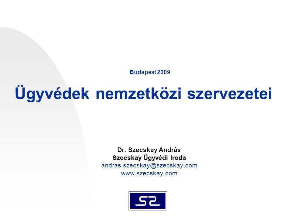 Dr. Szecskay András Szecskay Ügyvédi Iroda andras.szecskay@szecskay.com www.szecskay.com Budapest 2009 Ügyvédek nemzetközi szervezetei