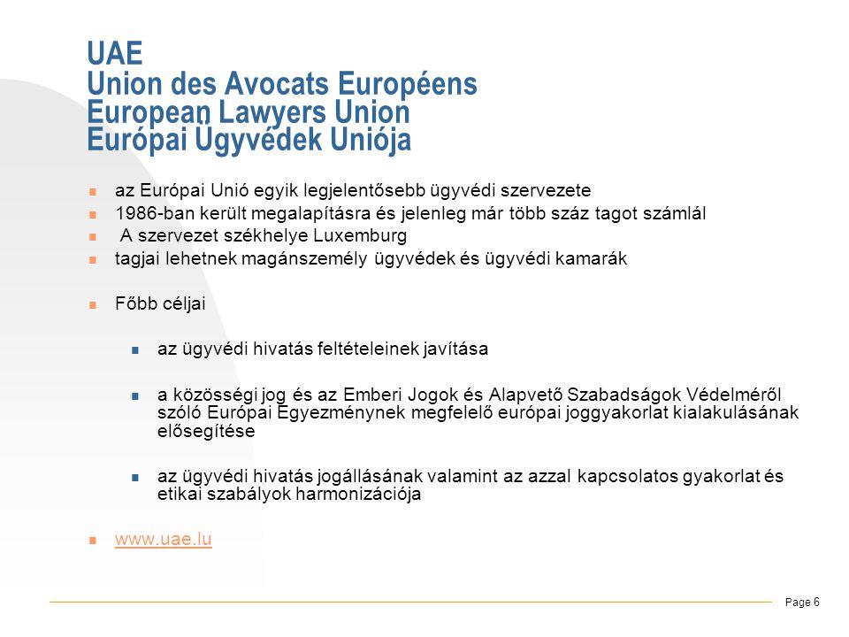 UAE Union des Avocats Européens European Lawyers Union Európai Ügyvédek Uniója  az Európai Unió egyik legjelentősebb ügyvédi szervezete  1986-ban került megalapításra és jelenleg már több száz tagot számlál  A szervezet székhelye Luxemburg  tagjai lehetnek magánszemély ügyvédek és ügyvédi kamarák  Főbb céljai  az ügyvédi hivatás feltételeinek javítása  a közösségi jog és az Emberi Jogok és Alapvető Szabadságok Védelméről szóló Európai Egyezménynek megfelelő európai joggyakorlat kialakulásának elősegítése  az ügyvédi hivatás jogállásának valamint az azzal kapcsolatos gyakorlat és etikai szabályok harmonizációja  www.uae.lu www.uae.lu , Page 6