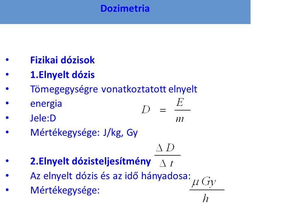 Dozimetria • Fizikai dózisok • 1.Elnyelt dózis • Tömegegységre vonatkoztatott elnyelt • energia • Jele:D • Mértékegysége: J/kg, Gy • 2.Elnyelt dózisteljesítmény • Az elnyelt dózis és az idő hányadosa: • Mértékegysége: