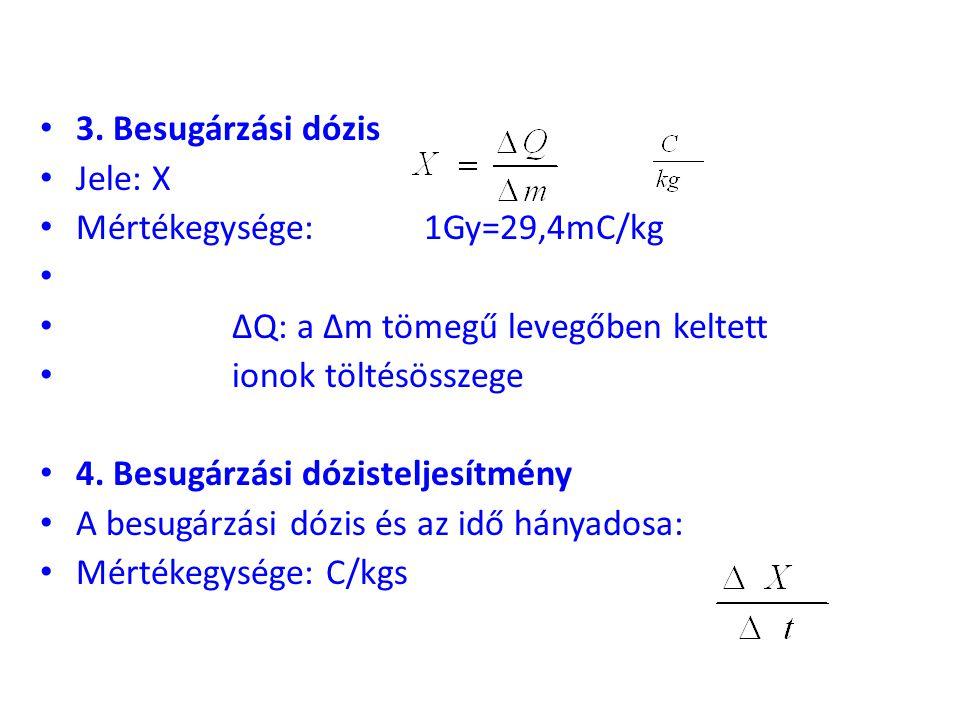 • 3. Besugárzási dózis • Jele: X • Mértékegysége: 1Gy=29,4mC/kg • • ΔQ: a Δm tömegű levegőben keltett • ionok töltésösszege • 4. Besugárzási dózistelj