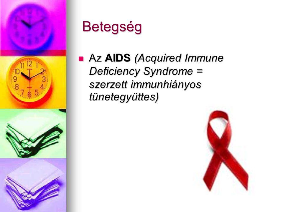 Betegség Betegség  Az AIDS (Acquired Immune Deficiency Syndrome = szerzett immunhiányos tünetegyüttes)