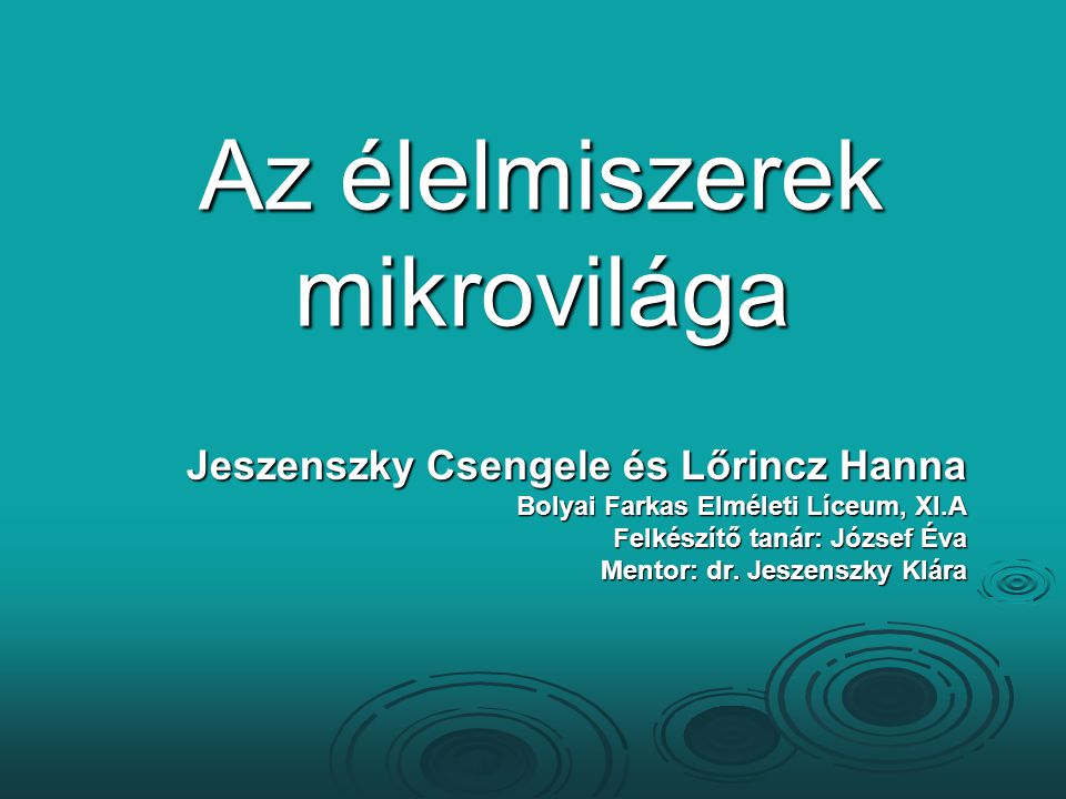 Az élelmiszerek mikrovilága Jeszenszky Csengele és Lőrincz Hanna Bolyai Farkas Elméleti Líceum, XI.A Felkészítő tanár: József Éva Mentor: dr. Jeszensz