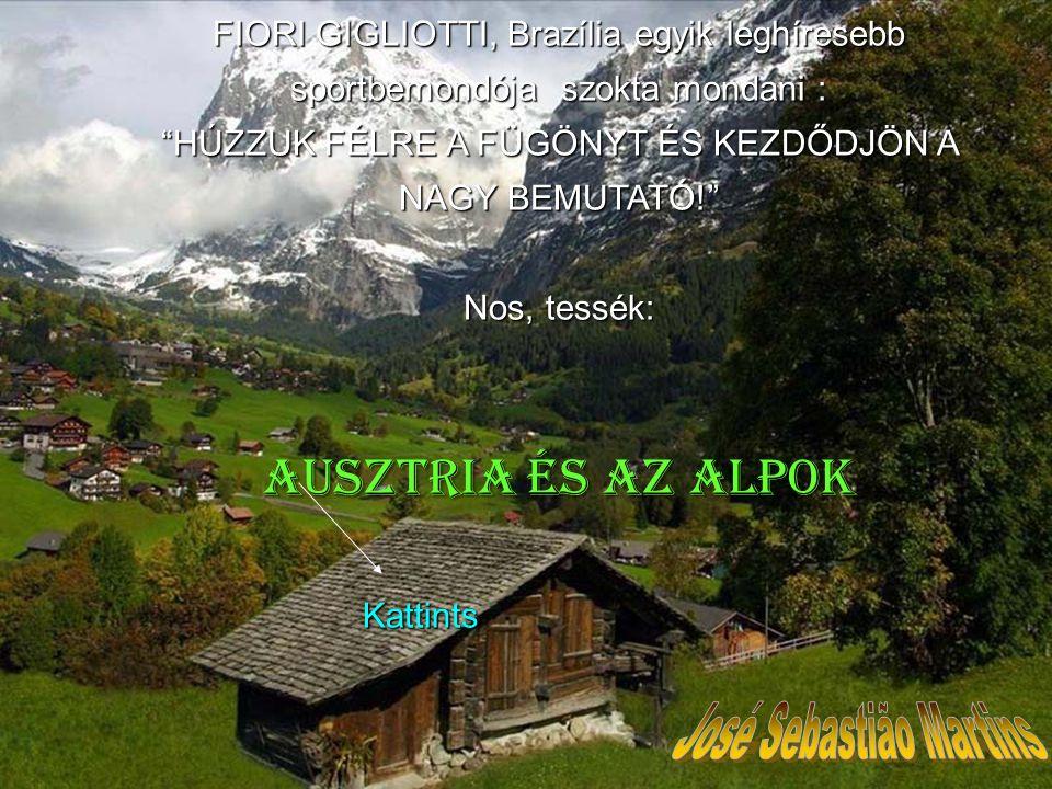 FIORI GIGLIOTTI, Brazília egyik leghíresebb sportbemondója szokta mondani : HÚZZUK FÉLRE A FÜGÖNYT ÉS KEZDŐDJÖN A NAGY BEMUTATÓ! Nos, tessék: Ausztriaés az Alpok Ausztria és az Alpok Kattints Kattints