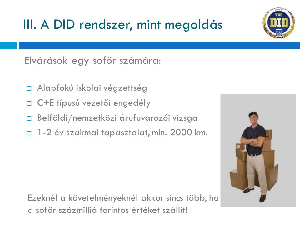 Elvárások egy sofőr számára: III. A DID rendszer, mint megoldás  Alapfokú iskolai végzettség  C+E típusú vezetői engedély  Belföldi/nemzetközi áruf