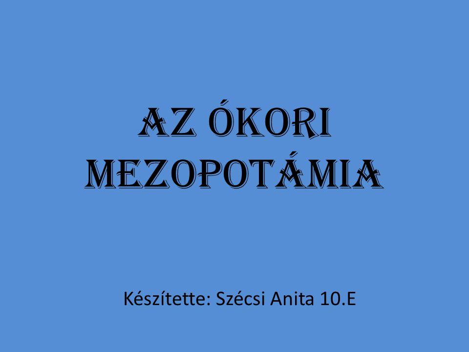 Az ókori Mezopotámia Készítette: Szécsi Anita 10.E