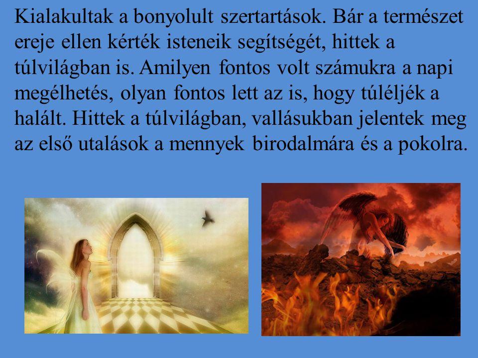 Kialakultak a bonyolult szertartások. Bár a természet ereje ellen kérték isteneik segítségét, hittek a túlvilágban is. Amilyen fontos volt számukra a