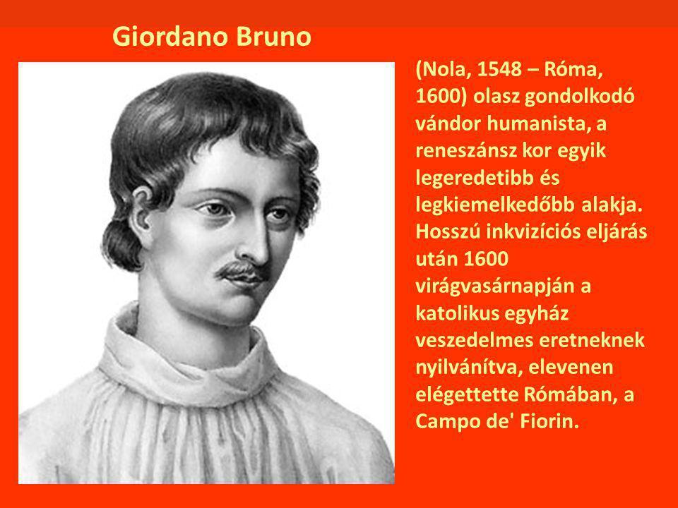 Giordano Bruno (Nola, 1548 – Róma, 1600) olasz gondolkodó vándor humanista, a reneszánsz kor egyik legeredetibb és legkiemelkedőbb alakja. Hosszú inkv