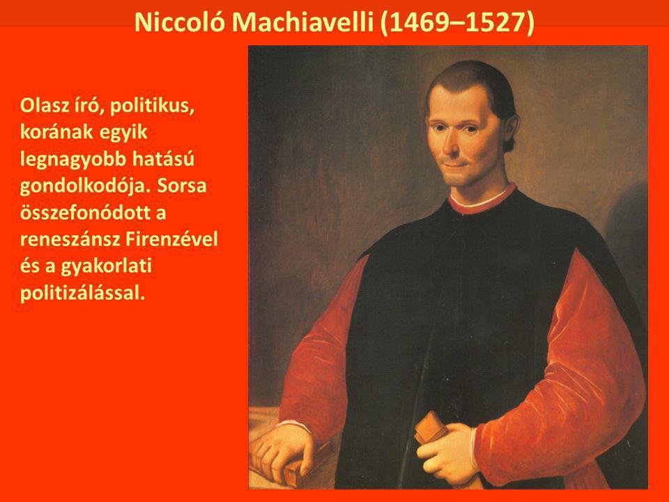 Niccoló Machiavelli (1469–1527) Olasz író, politikus, korának egyik legnagyobb hatású gondolkodója. Sorsa összefonódott a reneszánsz Firenzével és a g