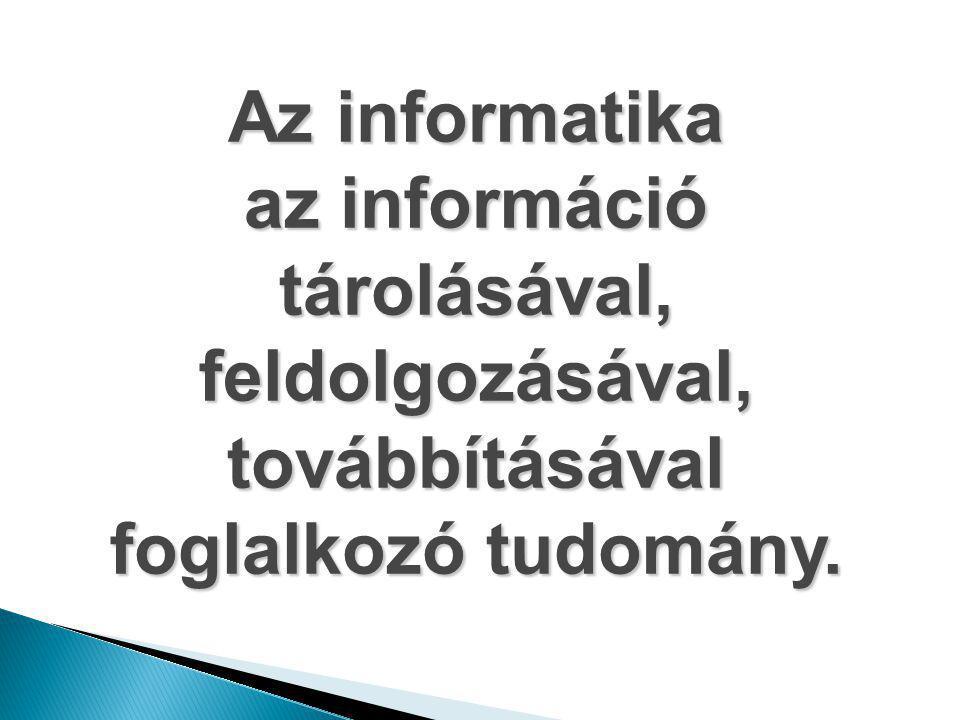 Az informatika az információ tárolásával, feldolgozásával, továbbításával foglalkozó tudomány.