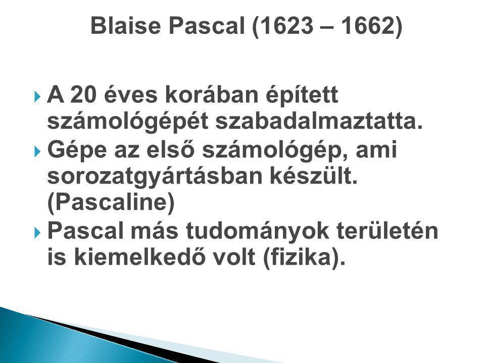 Blaise Pascal (1623 – 1662)  A 20 éves korában épített számológépét szabadalmaztatta.  Gépe az első számológép, ami sorozatgyártásban készült. (Pasc