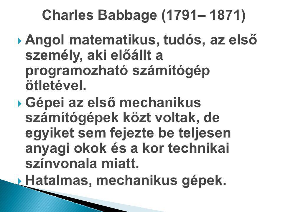 Charles Babbage (1791– 1871)  Angol matematikus, tudós, az első személy, aki előállt a programozható számítógép ötletével.  Gépei az első mechanikus