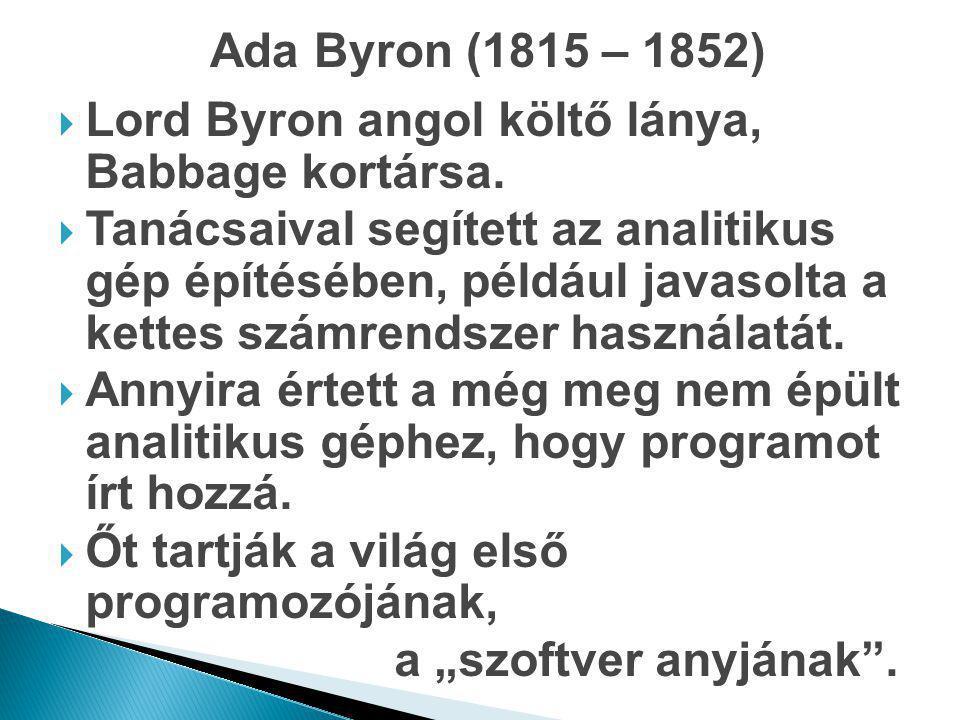 Ada Byron (1815 – 1852)  Lord Byron angol költő lánya, Babbage kortársa.  Tanácsaival segített az analitikus gép építésében, például javasolta a ket