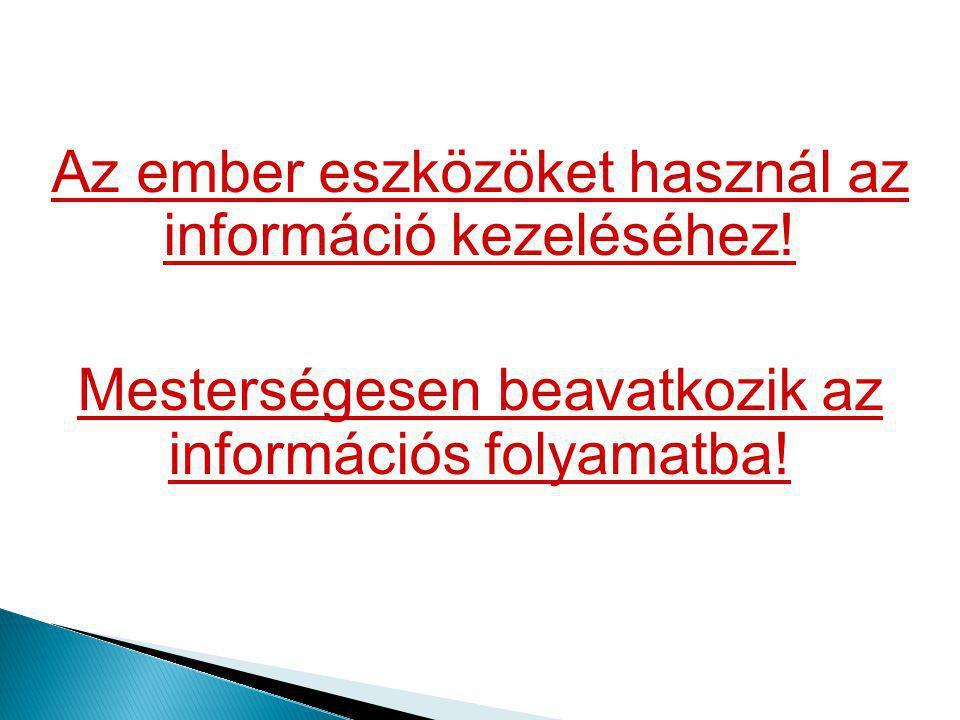 Az ember eszközöket használ az információ kezeléséhez! Mesterségesen beavatkozik az információs folyamatba!