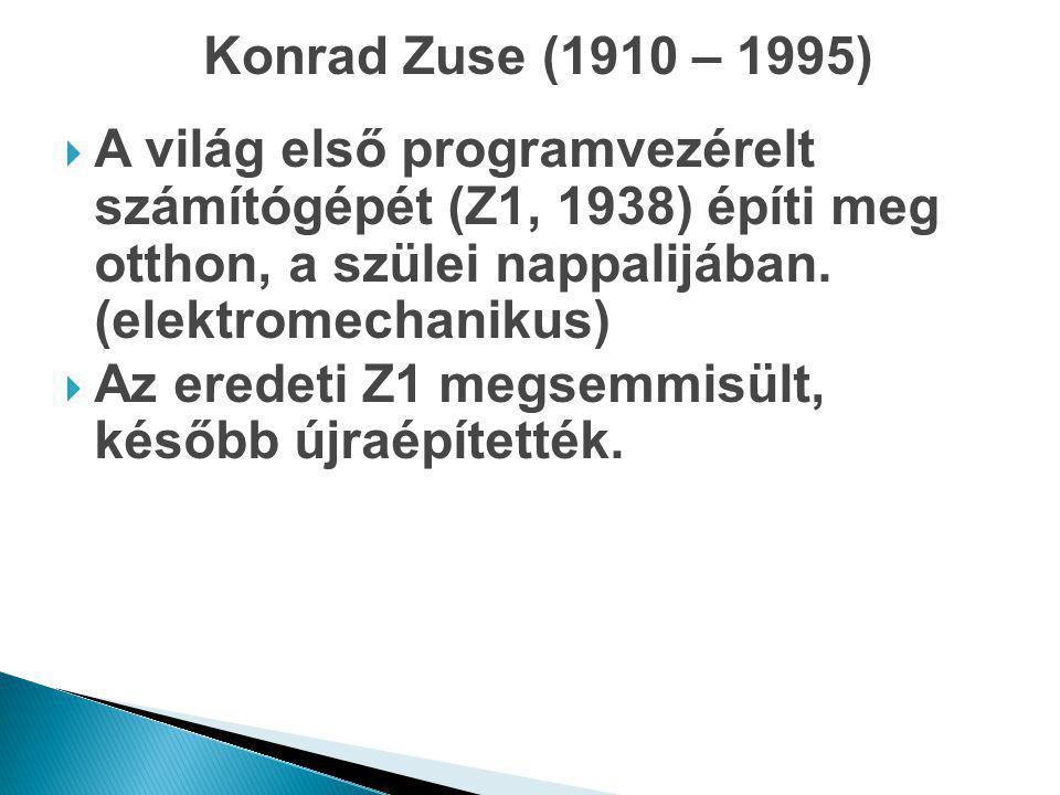Konrad Zuse (1910 – 1995)  A világ első programvezérelt számítógépét (Z1, 1938) építi meg otthon, a szülei nappalijában. (elektromechanikus)  Az ere