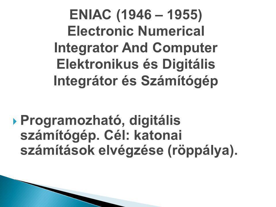 ENIAC (1946 – 1955) Electronic Numerical Integrator And Computer Elektronikus és Digitális Integrátor és Számítógép  Programozható, digitális számító