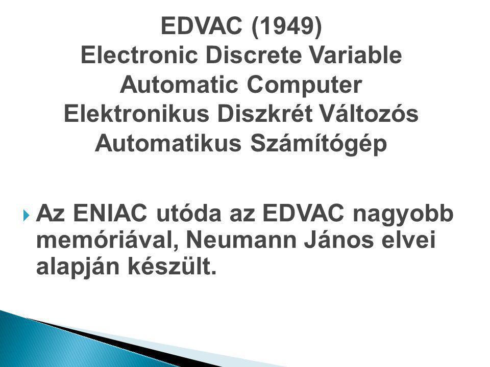 EDVAC (1949) Electronic Discrete Variable Automatic Computer Elektronikus Diszkrét Változós Automatikus Számítógép  Az ENIAC utóda az EDVAC nagyobb m