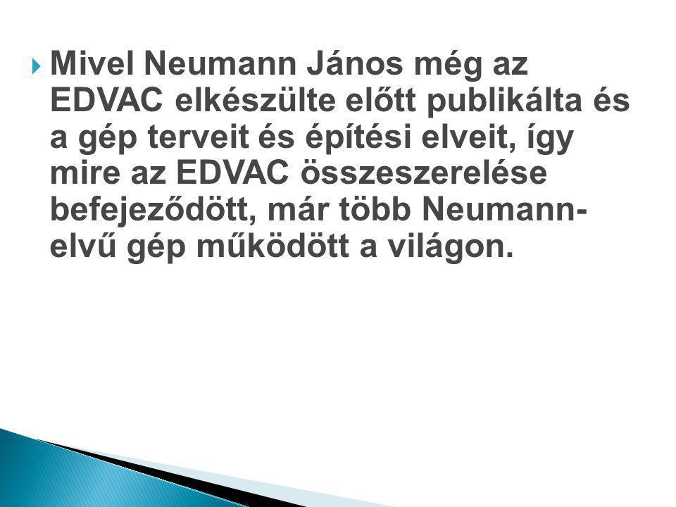  Mivel Neumann János még az EDVAC elkészülte előtt publikálta és a gép terveit és építési elveit, így mire az EDVAC összeszerelése befejeződött, már