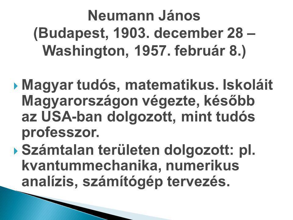 Neumann János (Budapest, 1903. december 28 – Washington, 1957. február 8.)  Magyar tudós, matematikus. Iskoláit Magyarországon végezte, később az USA